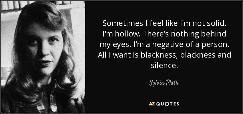 Sometimes I feel like I'm not solid. I'm hollow. There's nothing behind my eyes. I'm a negative of a person. All I want is blackness, blackness and silence. - Sylvia Plath