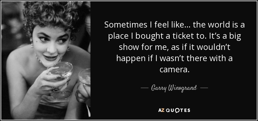 Sometimes I feel like . . . the world is a place I bought a ticket to. It's a big show for me, as if it wouldn't happen if I wasn't there with a camera. - Garry Winogrand