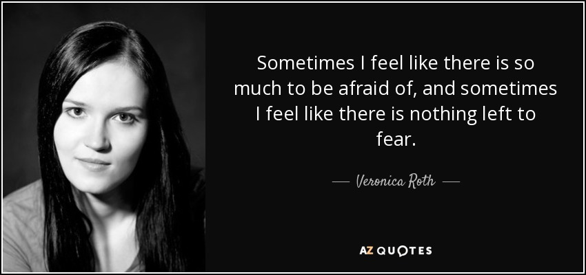 Sometimes I feel like there is so much to be afraid of, and sometimes I feel like there is nothing left to fear. - Veronica Roth