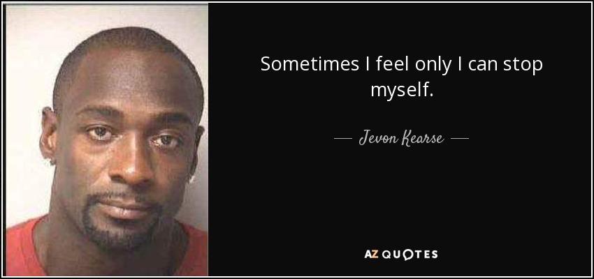 Sometimes I feel only I can stop myself. - Jevon Kearse