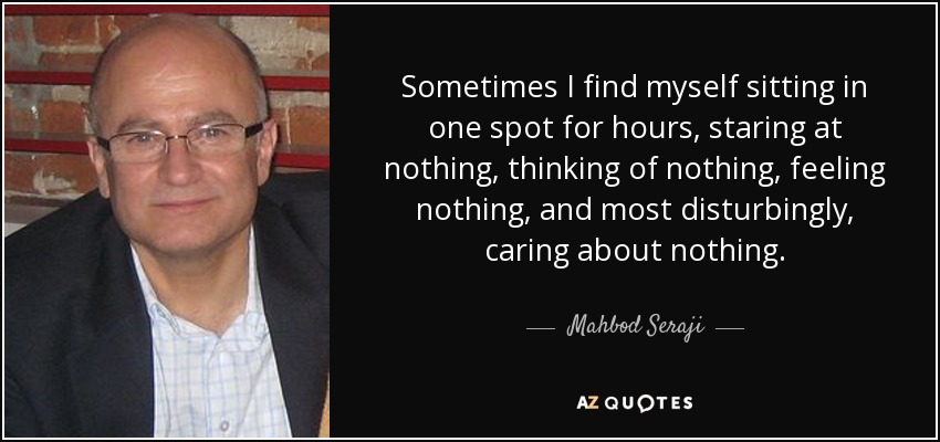 Sometimes I find myself sitting in one spot for hours, staring at nothing, thinking of nothing, feeling nothing, and most disturbingly, caring about nothing. - Mahbod Seraji