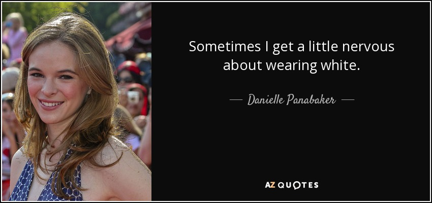 Sometimes I get a little nervous about wearing white. - Danielle Panabaker