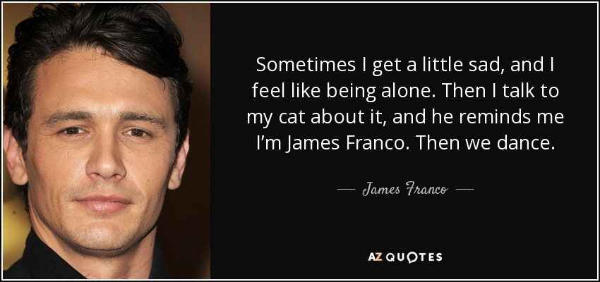 Sometimes I get a little sad, and I feel like being alone. Then I talk to my cat about it, and he reminds me I'm James Franco. Then we dance. - James Franco