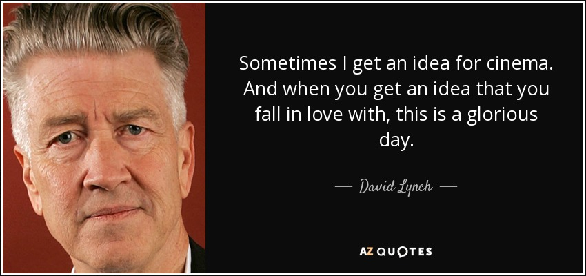 Sometimes I get an idea for cinema. And when you get an idea that you fall in love with, this is a glorious day. - David Lynch