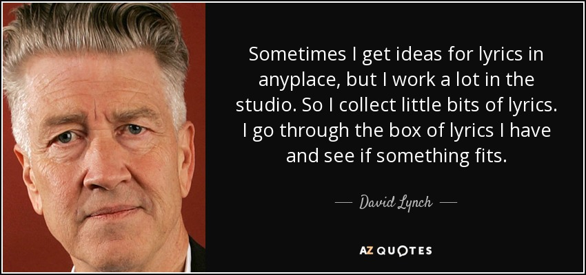 Sometimes I get ideas for lyrics in anyplace, but I work a lot in the studio. So I collect little bits of lyrics. I go through the box of lyrics I have and see if something fits. - David Lynch