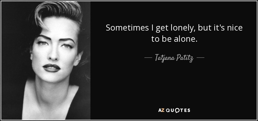 Sometimes I get lonely, but it's nice to be alone. - Tatjana Patitz