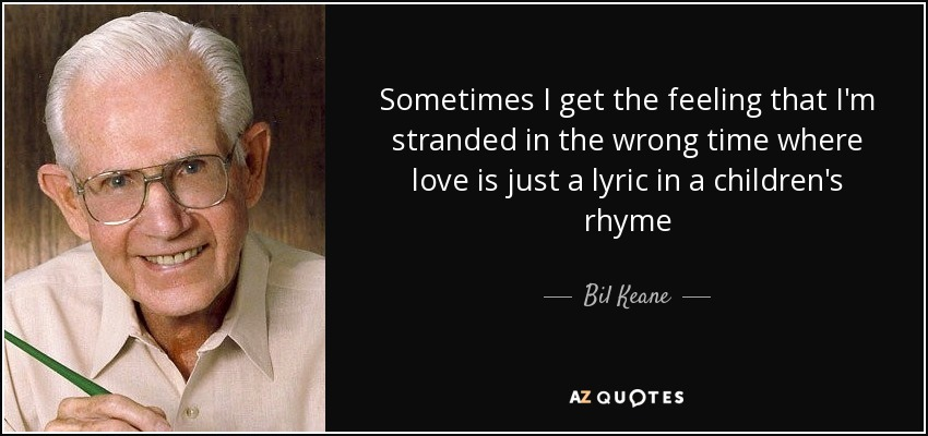 Sometimes I get the feeling that I'm stranded in the wrong time where love is just a lyric in a children's rhyme - Bil Keane