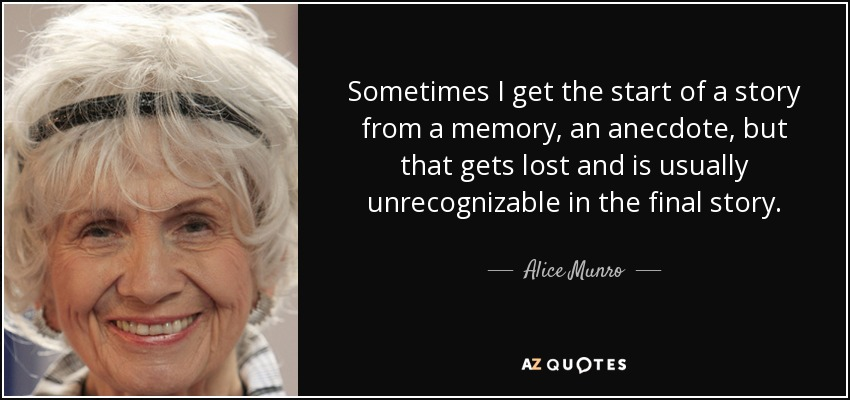 Sometimes I get the start of a story from a memory, an anecdote, but that gets lost and is usually unrecognizable in the final story. - Alice Munro