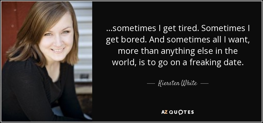 ...sometimes I get tired. Sometimes I get bored. And sometimes all I want, more than anything else in the world, is to go on a freaking date. - Kiersten White