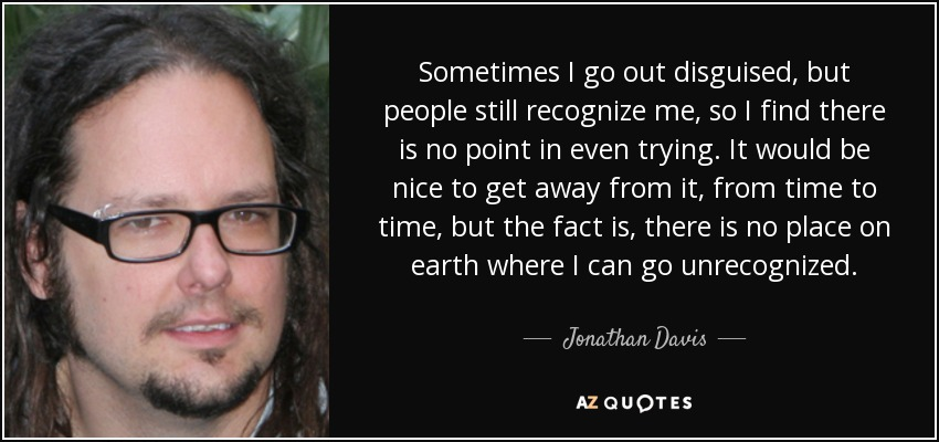 Sometimes I go out disguised, but people still recognize me, so I find there is no point in even trying. It would be nice to get away from it, from time to time, but the fact is, there is no place on earth where I can go unrecognized. - Jonathan Davis