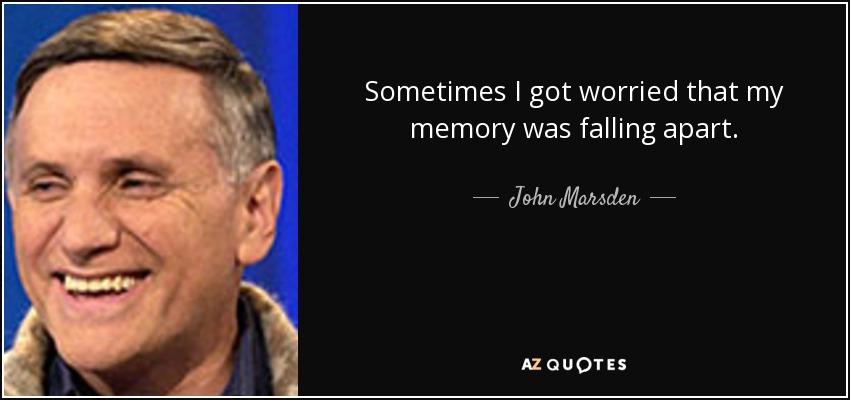 Sometimes I got worried that my memory was falling apart. - John Marsden