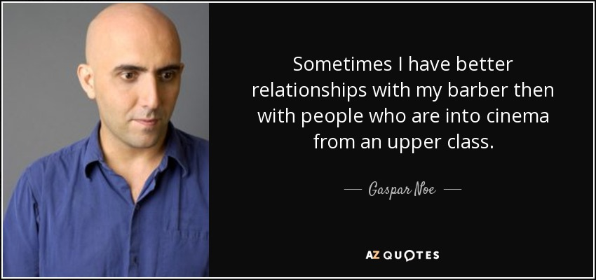 Sometimes I have better relationships with my barber then with people who are into cinema from an upper class. - Gaspar Noe