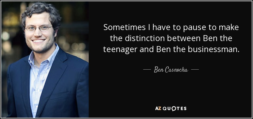 Sometimes I have to pause to make the distinction between Ben the teenager and Ben the businessman. - Ben Casnocha