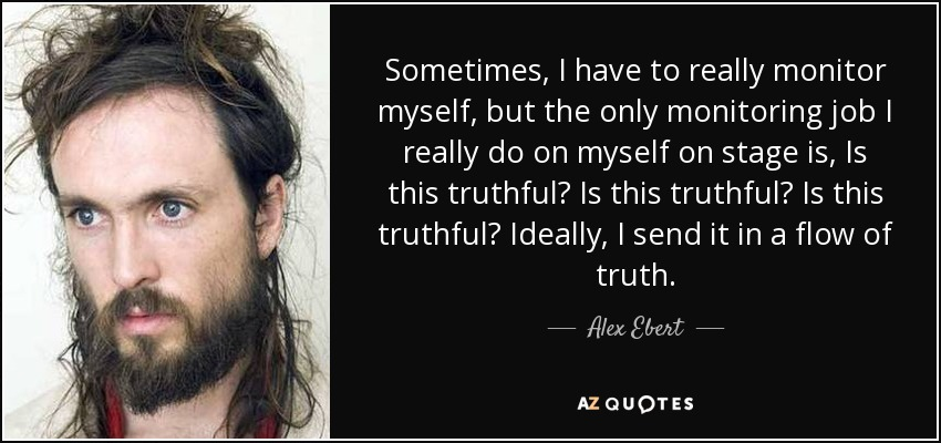 Sometimes, I have to really monitor myself, but the only monitoring job I really do on myself on stage is, Is this truthful? Is this truthful? Is this truthful? Ideally, I send it in a flow of truth. - Alex Ebert