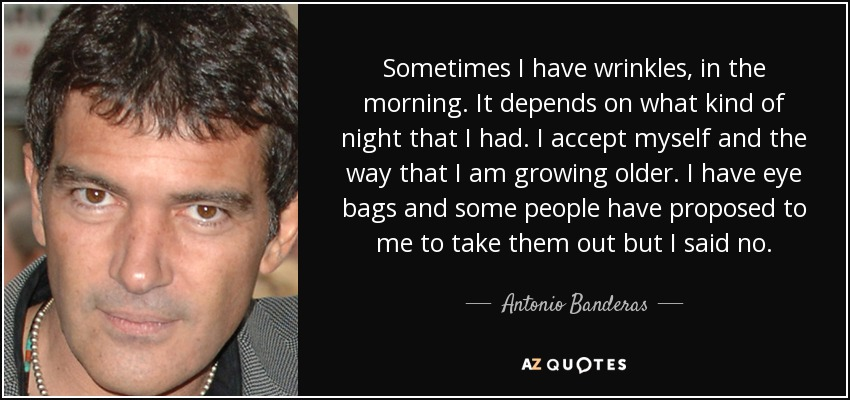 Sometimes I have wrinkles, in the morning. It depends on what kind of night that I had. I accept myself and the way that I am growing older. I have eye bags and some people have proposed to me to take them out but I said no. - Antonio Banderas