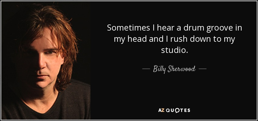 Sometimes I hear a drum groove in my head and I rush down to my studio. - Billy Sherwood