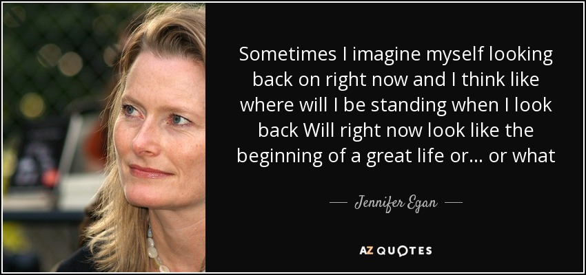 Sometimes I imagine myself looking back on right now and I think like where will I be standing when I look back Will right now look like the beginning of a great life or... or what - Jennifer Egan