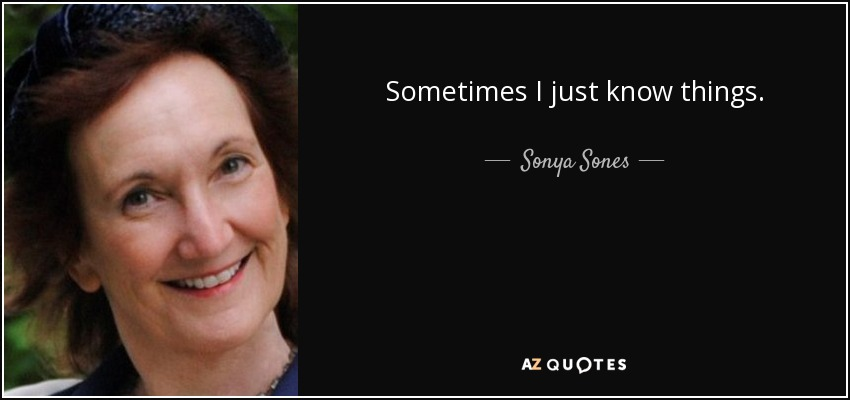 Sometimes I just know things. - Sonya Sones
