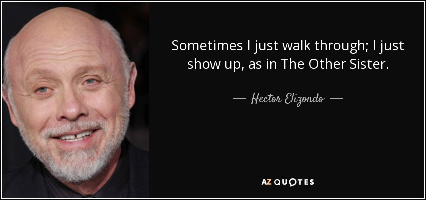 Sometimes I just walk through; I just show up, as in The Other Sister. - Hector Elizondo