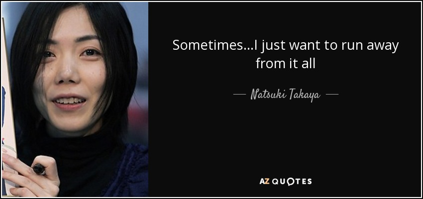Sometimes...I just want to run away from it all - Natsuki Takaya