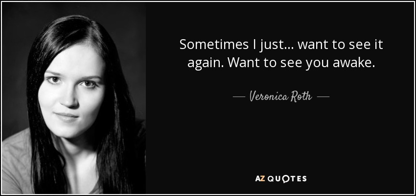 Sometimes I just... want to see it again. Want to see you awake. - Veronica Roth