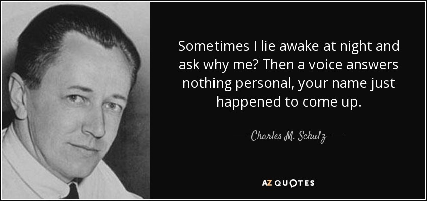 Sometimes I lie awake at night and ask why me? Then a voice answers nothing personal, your name just happened to come up. - Charles M. Schulz