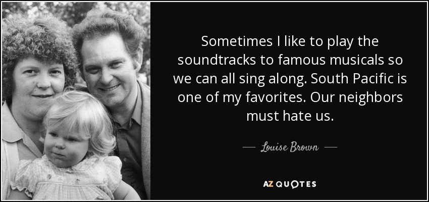 Sometimes I like to play the soundtracks to famous musicals so we can all sing along. South Pacific is one of my favorites. Our neighbors must hate us. - Louise Brown