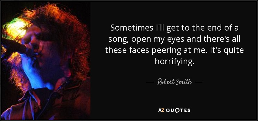 Sometimes I'll get to the end of a song, open my eyes and there's all these faces peering at me. It's quite horrifying. - Robert Smith