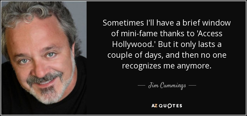 Sometimes I'll have a brief window of mini-fame thanks to 'Access Hollywood.' But it only lasts a couple of days, and then no one recognizes me anymore. - Jim Cummings