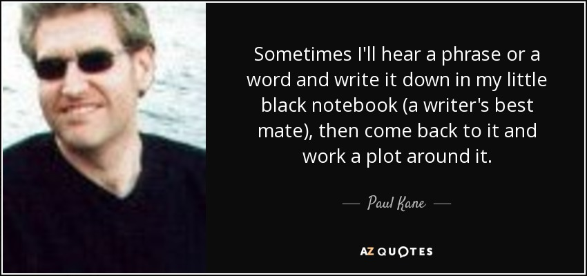 Sometimes I'll hear a phrase or a word and write it down in my little black notebook (a writer's best mate), then come back to it and work a plot around it. - Paul Kane