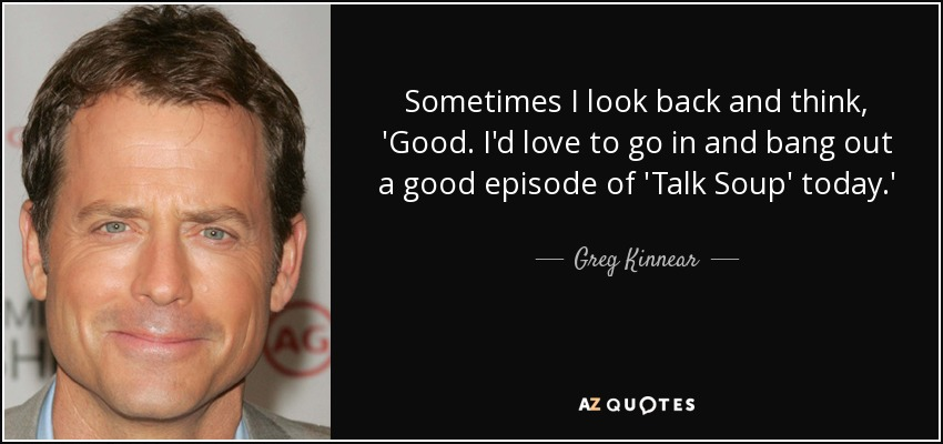 Sometimes I look back and think, 'Good. I'd love to go in and bang out a good episode of 'Talk Soup' today.' - Greg Kinnear