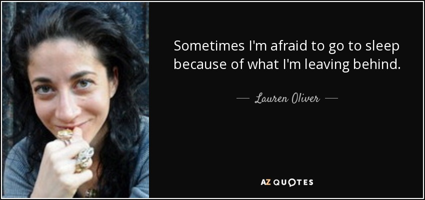Sometimes I'm afraid to go to sleep because of what I'm leaving behind. - Lauren Oliver
