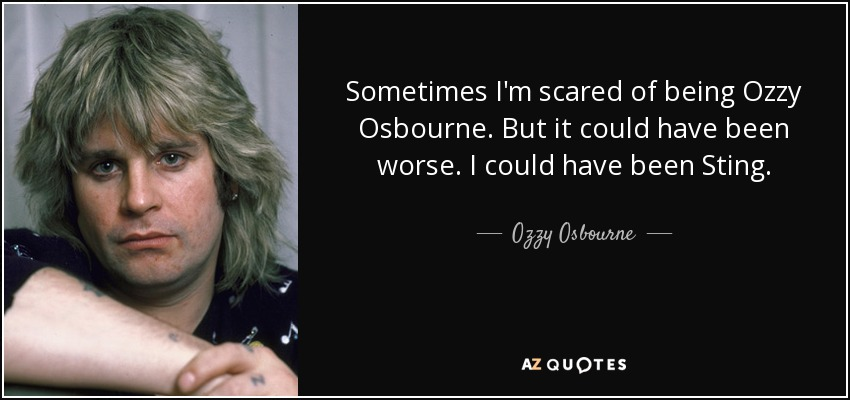Sometimes I'm scared of being Ozzy Osbourne. But it could have been worse. I could have been Sting. - Ozzy Osbourne