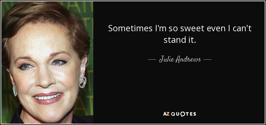 Sometimes I'm so sweet even I can't stand it. - Julie Andrews