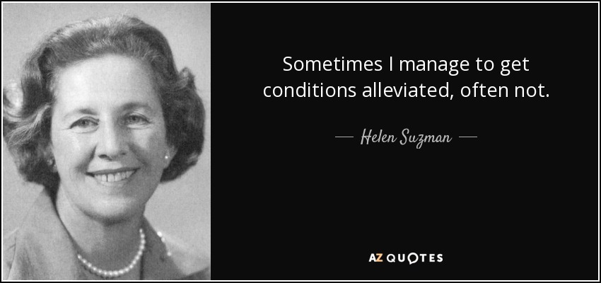 Sometimes I manage to get conditions alleviated, often not. - Helen Suzman