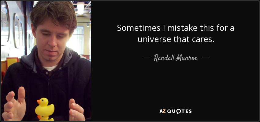 Sometimes I mistake this for a universe that cares. - Randall Munroe