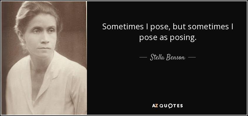 Sometimes I pose, but sometimes I pose as posing. - Stella Benson