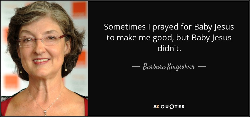 Sometimes I prayed for Baby Jesus to make me good, but Baby Jesus didn't. - Barbara Kingsolver