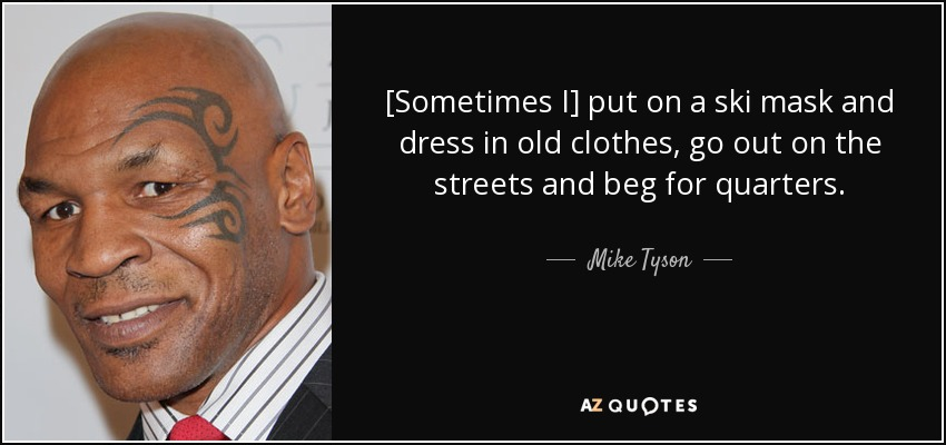 Sometimes I put on a ski mask and dress in old clothes, go out on the streets and beg for quarters. - Mike Tyson