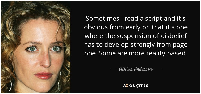 Sometimes I read a script and it's obvious from early on that it's one where the suspension of disbelief has to develop strongly from page one. Some are more reality-based. - Gillian Anderson