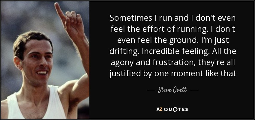 Sometimes I run and I don't even feel the effort of running. I don't even feel the ground. I'm just drifting. Incredible feeling. All the agony and frustration, they're all justified by one moment like that - Steve Ovett
