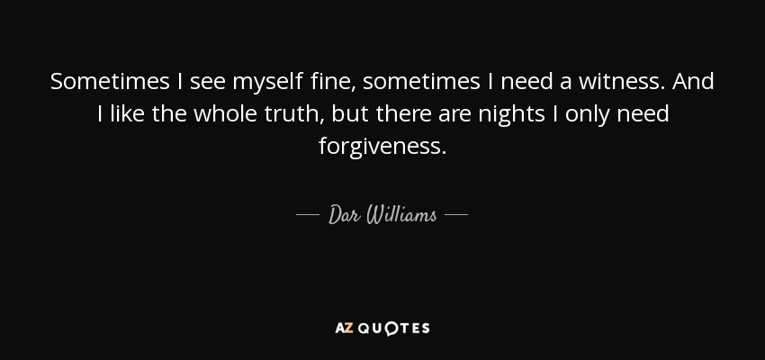 Sometimes I see myself fine, sometimes I need a witness. And I like the whole truth, but there are nights I only need forgiveness. - Dar Williams