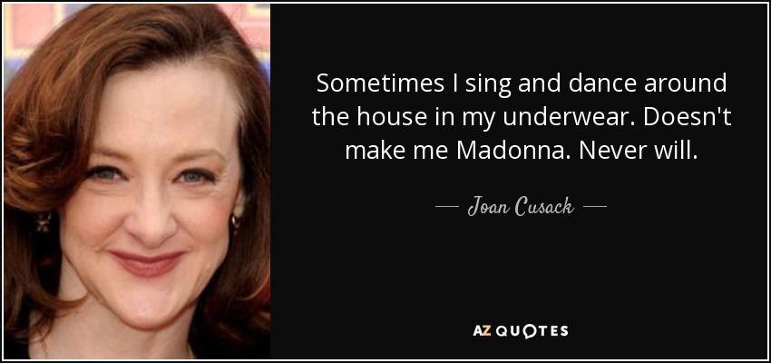 Sometimes I sing and dance around the house in my underwear. Doesn't make me Madonna. Never will. - Joan Cusack