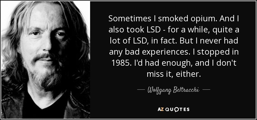 Sometimes I smoked opium. And I also took LSD - for a while, quite a lot of LSD, in fact. But I never had any bad experiences. I stopped in 1985. I'd had enough, and I don't miss it, either. - Wolfgang Beltracchi
