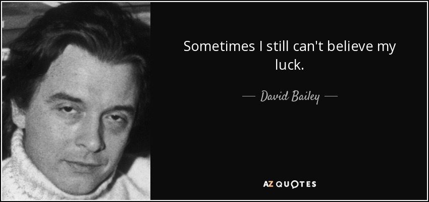 Sometimes I still can't believe my luck. - David Bailey