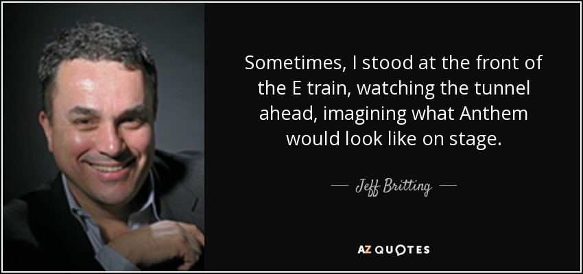 Sometimes, I stood at the front of the E train, watching the tunnel ahead, imagining what Anthem would look like on stage. - Jeff Britting