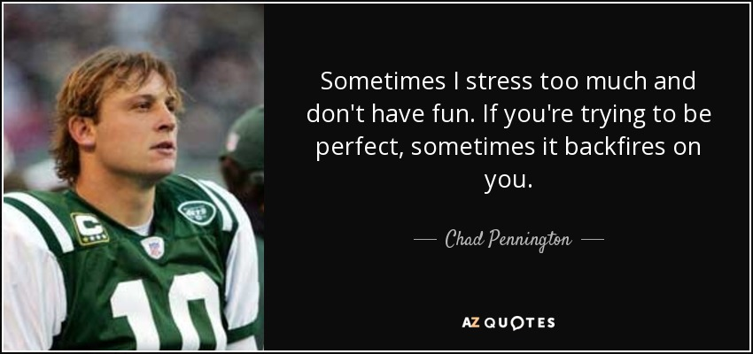 Sometimes I stress too much and don't have fun. If you're trying to be perfect, sometimes it backfires on you. - Chad Pennington