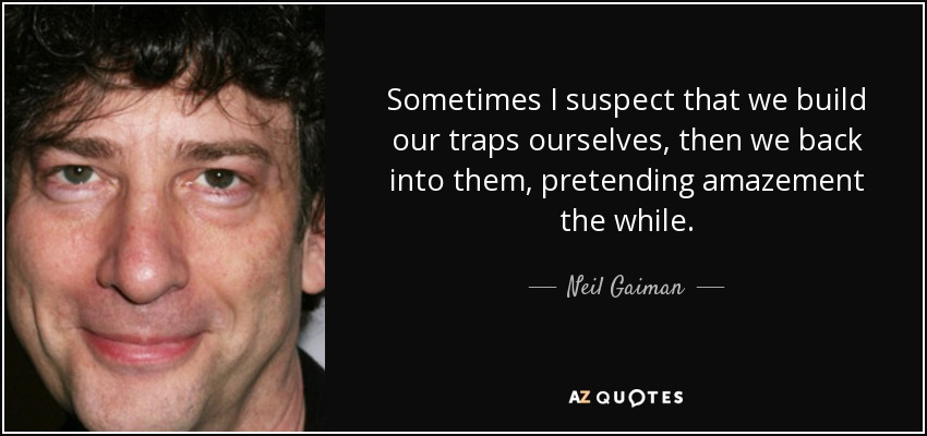 Sometimes I suspect that we build our traps ourselves, then we back into them, pretending amazement the while. - Neil Gaiman