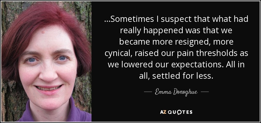...Sometimes I suspect that what had really happened was that we became more resigned, more cynical, raised our pain thresholds as we lowered our expectations. All in all, settled for less. - Emma Donoghue