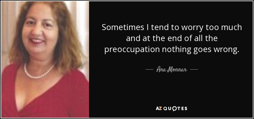 Sometimes I tend to worry too much and at the end of all the preoccupation nothing goes wrong. - Ana Monnar